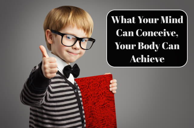 What Your Mind Can Conceive, Your Body Can Achieve
